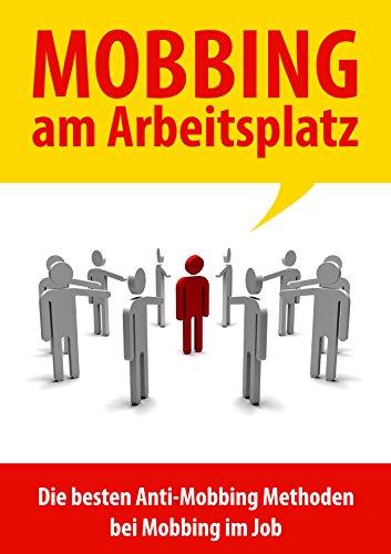 Mobbing am Arbeitsplatz: Die besten Anti Mobbing Methoden bei Mobbing im Job, Mobbing im Beruf oder Mobbing am Arbeitsplatz