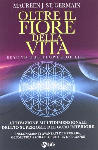 Oltre il fiore della vita. Attivazione multidimensionale dell'Io superiore, del guru interiore