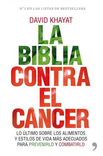 La biblia contra el cáncer: Lo último sobre los alimentos y estilos de vida más adecuados para pr