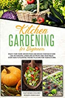 Kitchen Gardening For Beginners: Enjoy Your Home-Grown Food and Design Your Backyard Like an Amazing Landscape of Fruits and Vegetables, Start Now To Planting The Best Flavors For Your Kitchen (The Complete Gardeners Guide)