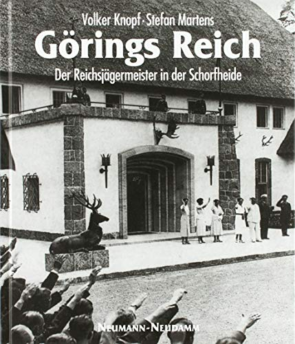 Görings Reich: Der Reichsjägermeister in der Schorfheide