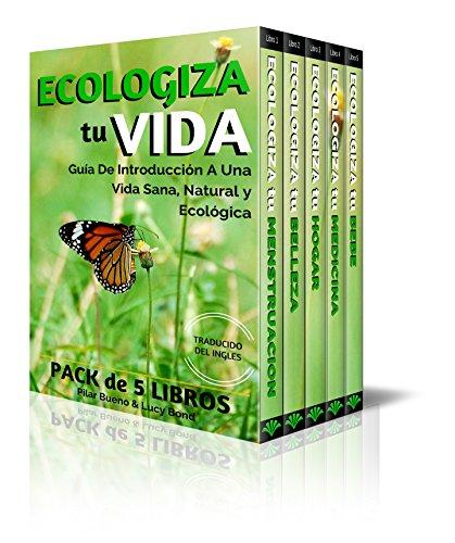 ECOLOGIZA tu VIDA Coleccion de 5 Libros -  MENSTRUACION, BELLEZA, HOGAR, MEDICINA y BEBE: Guía de Introducción a Una Vida Sana, Natural y Ecológica