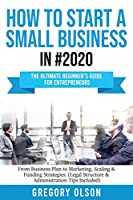 How to Start a Small Business in #2020: The Ultimate Beginner's Guide for Entreprenurs From Business Plan to Marketing, Scaling & Funding Strategies (Legal Structure & Administration Tips Included)