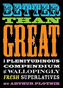 Better Than Great: A Plenitudinous Compendium of Wallopingly Fresh Superlatives by [Arthur Plotnik]