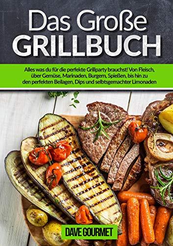 Das große Grillbuch: Alles was du für die perfekte Grillparty brauchst! Von Fleisch, über Gemüse, Marinaden, Burgern, Spießen, bishin zu den perfekten Beilagen, Dips und selbstgemachten Limonaden
