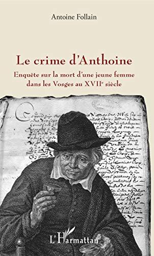 Le crime d'Anthoine: Enquête sur la mort d'une jeune femme dans les Vosges au XVIIe siècle