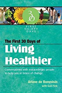 The First 30 Days of Living Healthier: Conversations with Extraordinary People to Help You in Times of Change