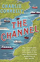 The Channel: The Remarkable Men and Women Who Made It the Most Fascinating Waterway in the World