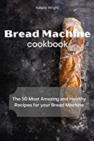 Bread Machine Cookbook: The 50 Most Amazing and Healthy Recipes for your Bread Machine