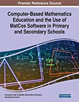 Computer-Based Mathematics Education and the Use of Matcos Software in Primary and Secondary Schools (Advances in Early Childhood and K-12 Education)