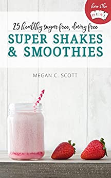 Healthy Super Shakes and Smoothies: 25 Sugar Free Dairy Free Shakes and Smoothies Recipes (Here's the DEAL) by [Megan Scott]