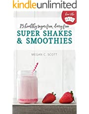 Healthy Super Shakes and Smoothies: 25 Sugar Free Dairy Free Shakes and Smoothies Recipes (Here's the DEAL)