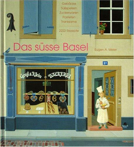 Das süsse Basel. Gebäcke, Süßspeisen, Zuckerwaren, Pasteten, Tranksame. 2222 Rezepte