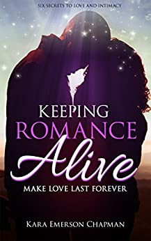Keeping Romance Alive: Six ways to make love last forever in a relationship - Great wedding gift by [Kara Emerson Chapman, Iron Ring Publishing]