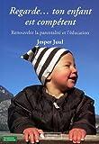 Regarde... ton enfant est compétent: Renouveler la parentalité et l'éducation