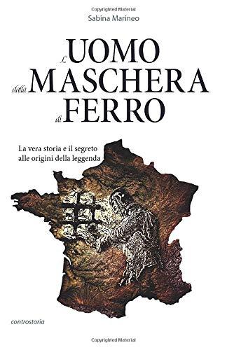 L'Uomo dalla maschera di ferro: La vera storia e il segreto alle origini della leggenda