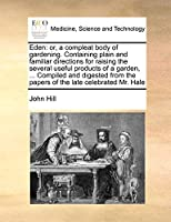 Eden: Or, a Compleat Body of Gardening. Containing Plain and Familiar Directions for Raising the Several Useful Products of a Garden, ... Compiled and Digested from the Papers of the Late Celebrated Mr. Hale