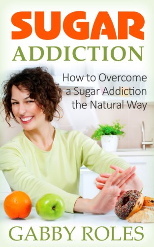 Book: Sugar Addiction - How to Overcome a Sugar Addiction the Natural Way by Gabby Roles