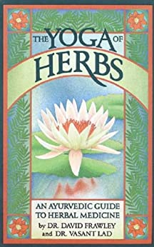 The Yoga Of Herbs: An Ayurvedic Guide to Herbal Medicine by [Lad, Frawley]