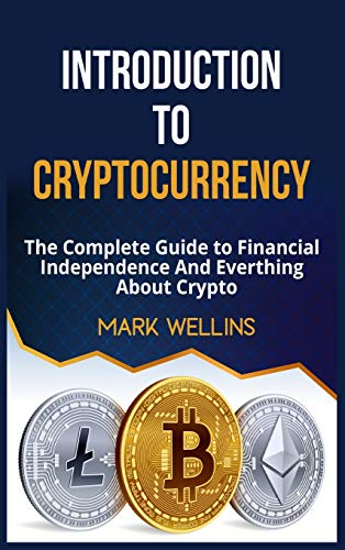 INTRODUCTION TO CRYPTOCURRENCY: The Complete Guide to Financial Independence And Everthing About Crypto