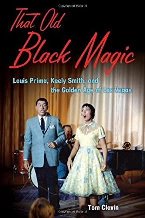That Old Black Magic: Louis Prima, Keely Smith, and the Golden Age of Las Vegas by Tom Clavin(2010-11-01)