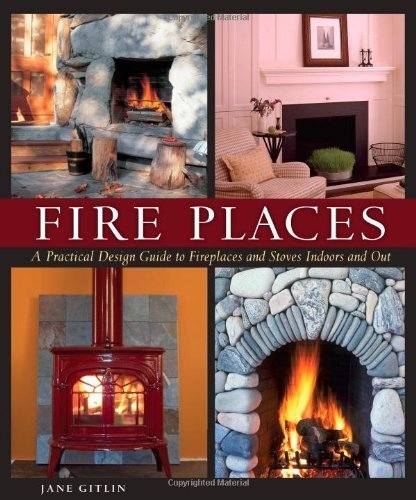 Fire Places: A Practical Design Guide to Fireplaces and Stoves Indoors and Out by [Jane Gitlin]
