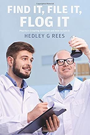 Find It, File It, Flog It: Pharmas Crippling Addiction and How to Cure it by Hedley G Rees (2015-12-03)