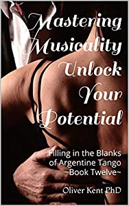 Mastering Musicality Unlock your Potential: Filling in the Blanks of Argentine Tango - Book Twelve (English Edition)