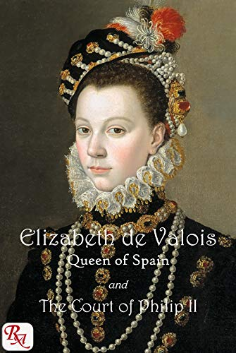 Elizabeth de Valois, Queen of Spain, and the Court of Philip II: From numerous unpublished sources, in the archives of France, Italy, and Spain. Vols 1 and 2 (English Edition)