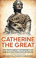 Catherine the Great: The Truth about Catherine's Life and Success Principles Revealed