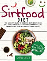 Sirtfood Diet: The Ultimate Guide To Cooking On The Sirt Food Diet Using The Secret Of The Famous Skinny Gene! Over 100 Easy, Healthy And Delicious Recipes