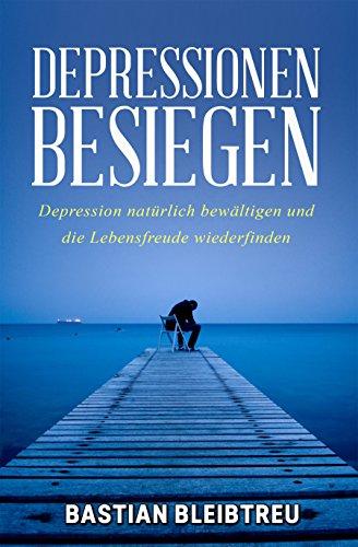 Depressionen besiegen: Wie Sie Ihre Depression natürlich Schritt für Schritt überwinden und Ihre Lebensfreude wiederfinden! (Hoffnungslosigkeit, Niedergeschlagenheit, ... Depression Angehörige, Melancholie)