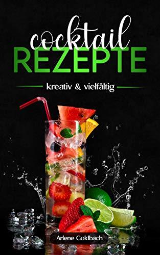 COCKTAIL REZEPTE kreativ und vielfältig: Rezepte mit Gin, Wodka, Rum, Whiskey, alkoholfreie Cocktails und vegane Cocktails
