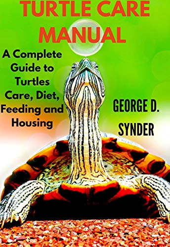 TURTLE CARE MANUAL : A Complete Guide to Turtles Care, Diet, Feeding and Housing