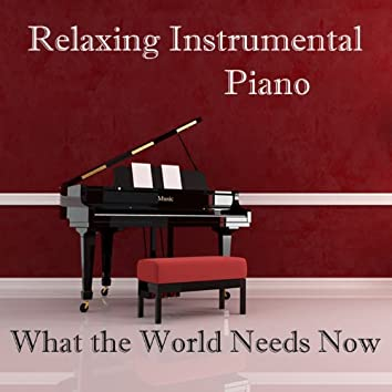 Relaxing Instrumental Piano: What the World Needs Now