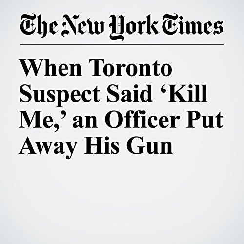 When Toronto Suspect Said 'Kill Me,' an Officer Put Away His Gun copertina