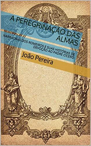 A PEREGRINAÇÃO DAS ALMAS: NARRATIVAS DOS ROMEIROS E SUAS HISTÓRIAS DE DEVOÇÃO AO PADRE CÍCERO (Portuguese Edition)