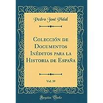 Colección de Documentos Inéditos Para La Historia de España, Vol. 39 (Classic Reprint)