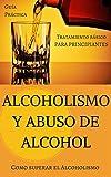 Alcoholismo y Abuso de Alcohol: Como superar el Alcoholismo - Tratamiento básico (Alcohol y adicciones - Alcoholicos anonimos - Alcoholismo - Abuso de bebidas alcoholicas - Salud del Higado nº 1)