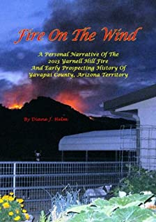 Fire On The Wind: A Personal Narrative of the 2013 Yarnell Hill Fire and Early Prospecting History of Yavapai County, Arizona Territory / Full Color Version, with over 100 color images