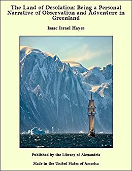The Land Of Desolation Being A Personal Narrative Of Observation And Adventure In Greenland Kindle Edition By Hayes Isaac Israel Literature Fiction Kindle Ebooks Amazon Com