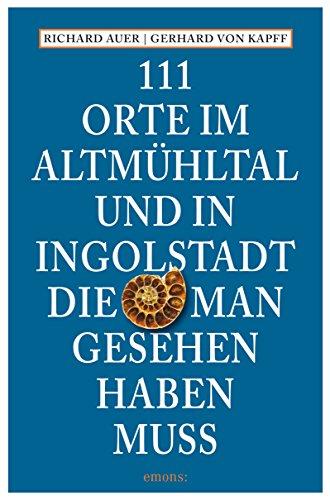 111 Orte im Altmühltal und in Ingolstadt, die man gesehen haben muss (111 Orte ...)