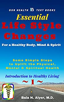 Life Style Changes for a Healthy Body, Mind & Spirit: Few Simple Steps to Uplift the Physical, Mental & Spiritual Health (Introduction to Healthy Living Book 1) by [Bala Aiyer]