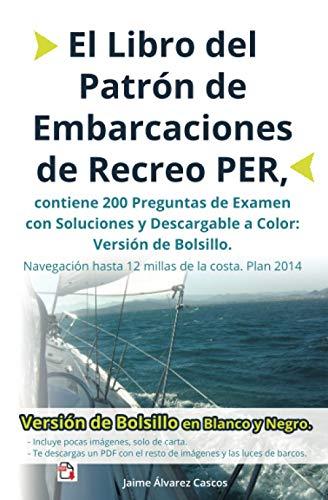 El Libro del Patrón de Embarcaciones de Recreo PER, contiene 200 Preguntas de Examen con Soluciones y Descargable a Color: Versión de Bolsillo. Navegación hasta 12 millas de la costa. Plan 2014