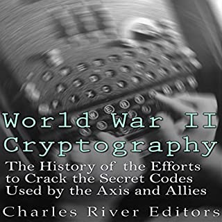 World War II Cryptography     The History of the Efforts to Crack the Secret Codes Used by the Axis and Allies              By:                                                                                                                                 Charles River Editors                               Narrated by:                                                                                                                                 Scott Clem                      Length: 1 hr and 16 mins     4 ratings     Overall 4.5