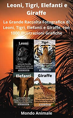 LEONI, TIGRI, ELEFANTI E GIRAFFE: La Grande Raccolta di Leoni, Tigri, Elefanti e Giraffe, con 1000 Illustrazioni! (Italian Edition)