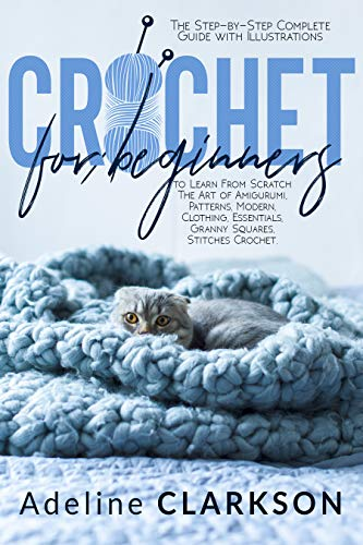 CROCHET FOR BEGINNERS : The Step-by-Step Complete Guide with Illustrations to Learn From Scratch The Art of Amigurumi, Patterns, Modern, Clothing, Essentials, Granny Squares, Stitches Crochet. by [Adeline Clarkson]