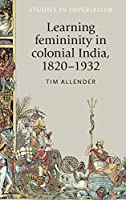 Learning Femininity in Colonial India, 1820-1932 (Studies in Imperialism)