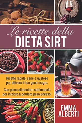 LE RICETTE DELLA DIETA SIRT: Ricette rapide, sane e gustose per attivare il tuo gene magro. Con piano alimentare settimanale per iniziare a perdere peso adesso!
