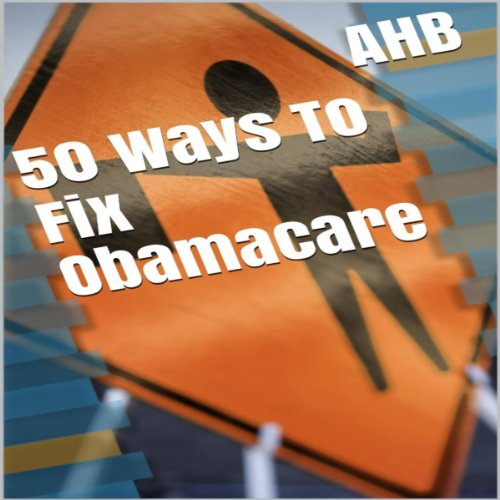 50 Ways to Fix Obamacare                   By:                                                                                                                                 AHB                               Narrated by:                                                                                                                                 Jeff Justus                      Length: 15 mins     Not rated yet     Overall 0.0